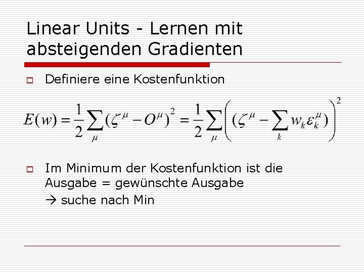 Linear Units - Lernen mit absteigenden Gradienten o o Definiere eine Kostenfunktion Im Minimum