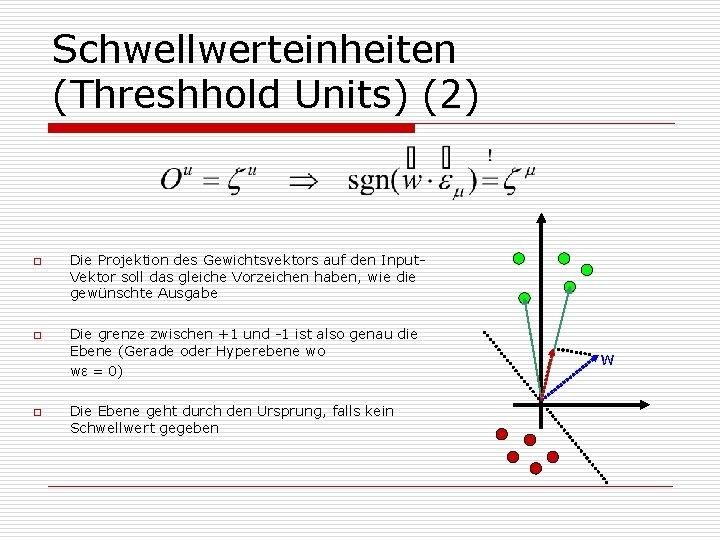 Schwellwerteinheiten (Threshhold Units) (2) o o o Die Projektion des Gewichtsvektors auf den Input.