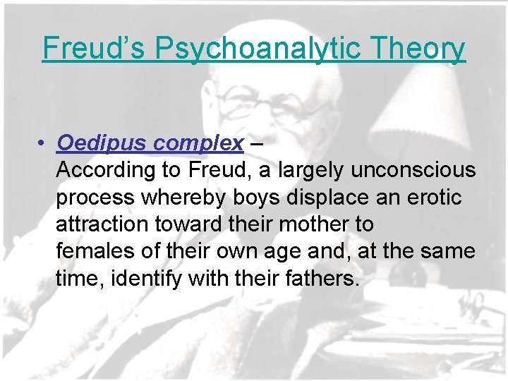 Freud's Psychoanalytic Theory • Oedipus complex – According to Freud, a largely unconscious process