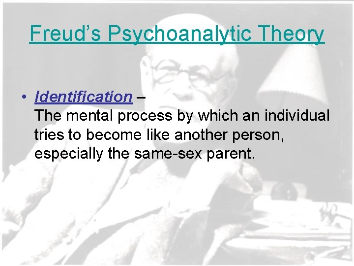 Freud's Psychoanalytic Theory • Identification – The mental process by which an individual tries