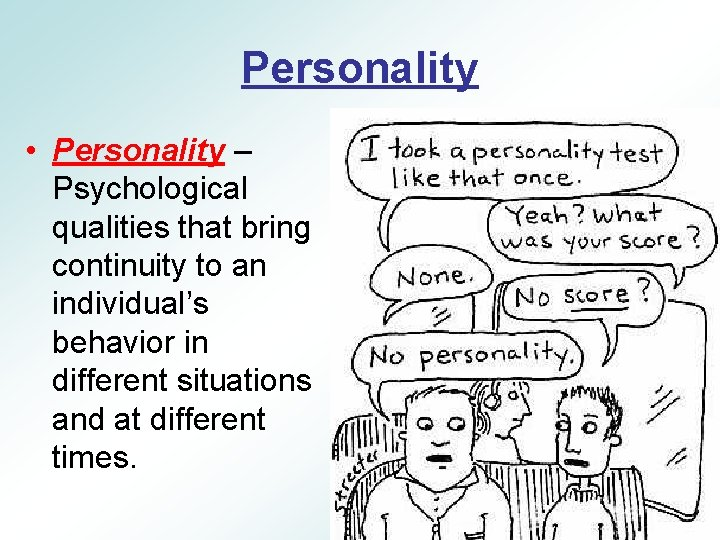 Personality • Personality – Psychological qualities that bring continuity to an individual's behavior in