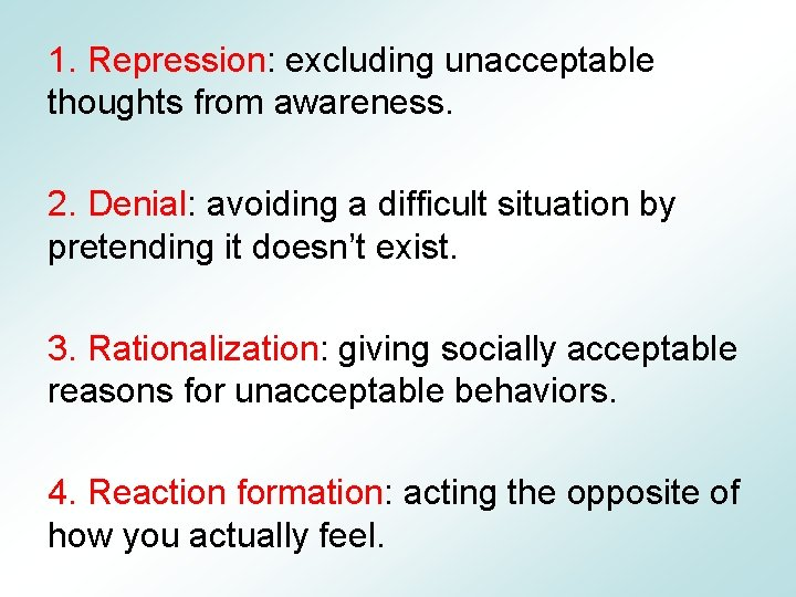 1. Repression: excluding unacceptable thoughts from awareness. 2. Denial: avoiding a difficult situation by