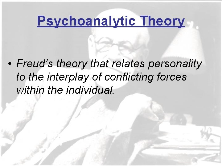 Psychoanalytic Theory • Freud's theory that relates personality to the interplay of conflicting forces