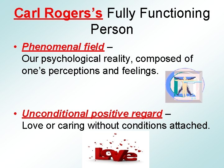 Carl Rogers's Fully Functioning Person • Phenomenal field – Our psychological reality, composed of