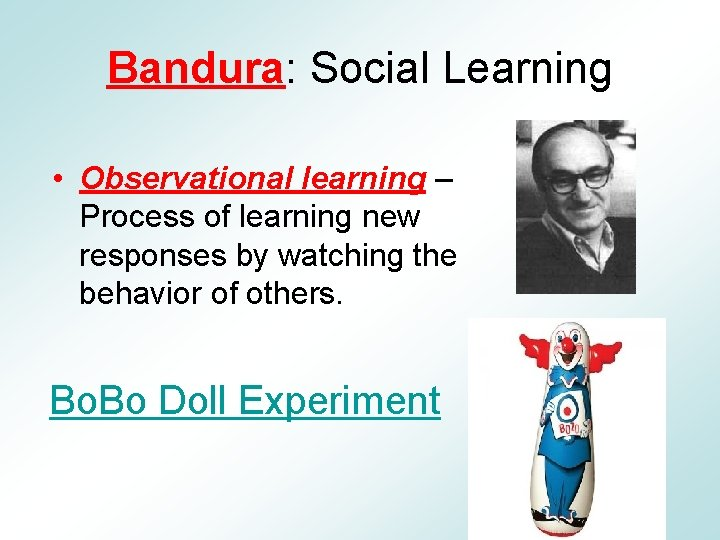 Bandura: Social Learning • Observational learning – Process of learning new responses by watching