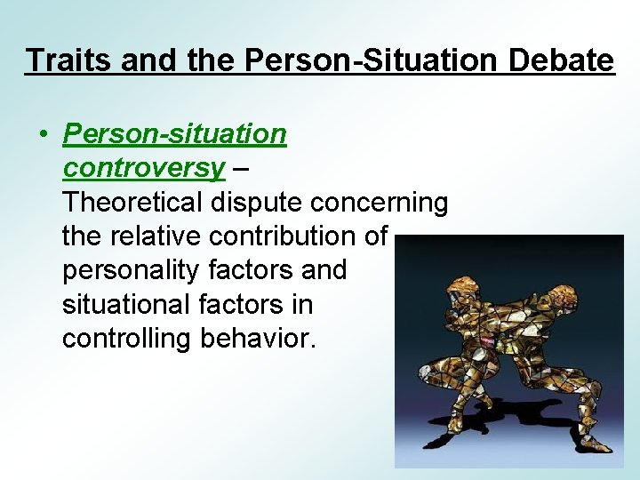 Traits and the Person-Situation Debate • Person-situation controversy – Theoretical dispute concerning the relative