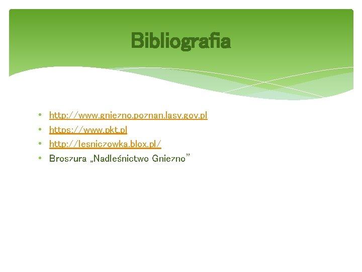 Bibliografia • • http: //www. gniezno. poznan. lasy. gov. pl https: //www. pkt. pl