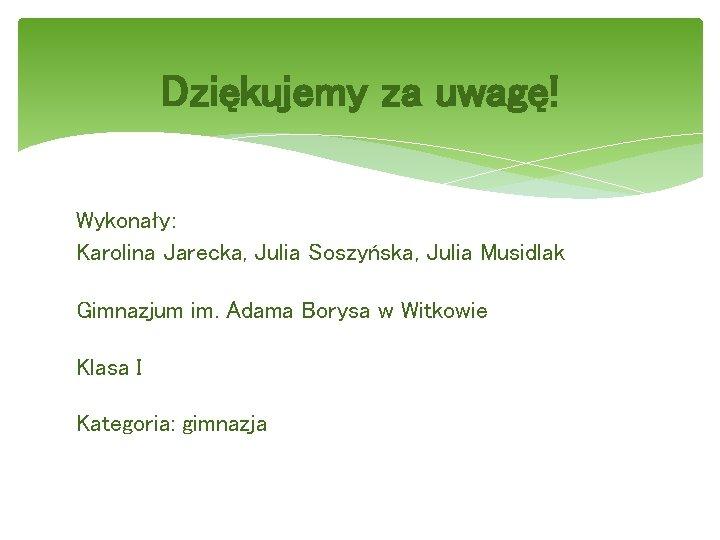 Dziękujemy za uwagę! Wykonały: Karolina Jarecka, Julia Soszyńska, Julia Musidlak Gimnazjum im. Adama Borysa