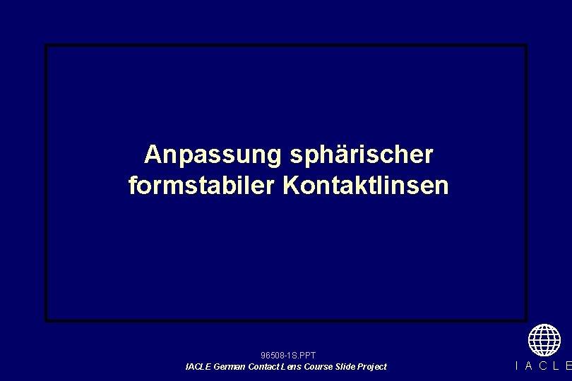 Anpassung sphärischer formstabiler Kontaktlinsen 96508 -1 S. PPT IACLE German Contact Lens Course Slide