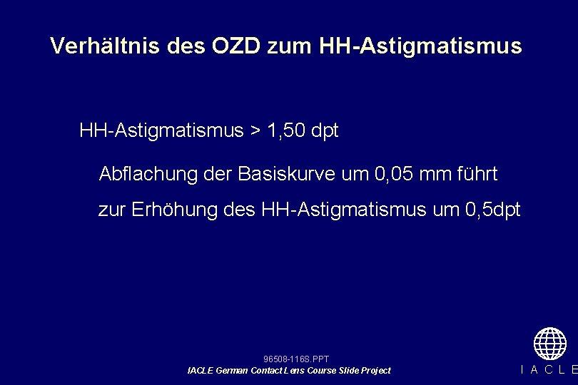 Verhältnis des OZD zum HH-Astigmatismus > 1, 50 dpt Abflachung der Basiskurve um 0,