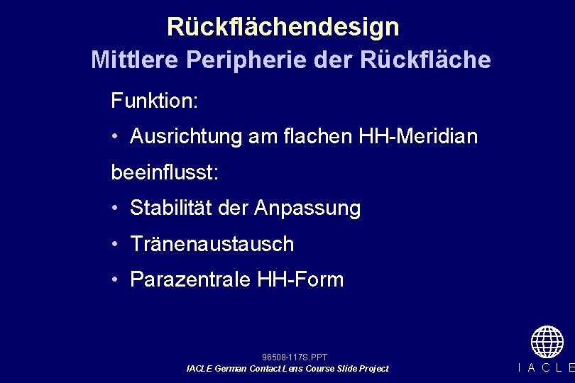 Rückflächendesign Mittlere Peripherie der Rückfläche Funktion: • Ausrichtung am flachen HH-Meridian beeinflusst: • Stabilität