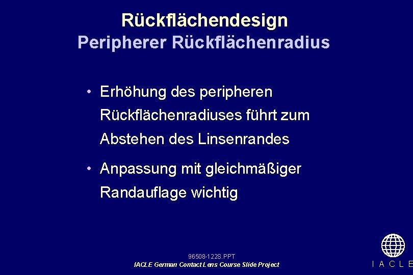 Rückflächendesign Peripherer Rückflächenradius • Erhöhung des peripheren Rückflächenradiuses führt zum Abstehen des Linsenrandes •