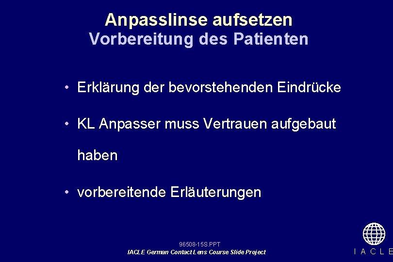 Anpasslinse aufsetzen Vorbereitung des Patienten • Erklärung der bevorstehenden Eindrücke • KL Anpasser muss