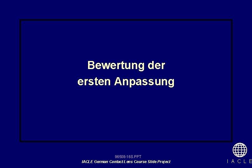 Bewertung der ersten Anpassung 96508 -16 S. PPT IACLE German Contact Lens Course Slide