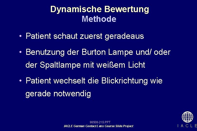 Dynamische Bewertung Methode • Patient schaut zuerst geradeaus • Benutzung der Burton Lampe und/