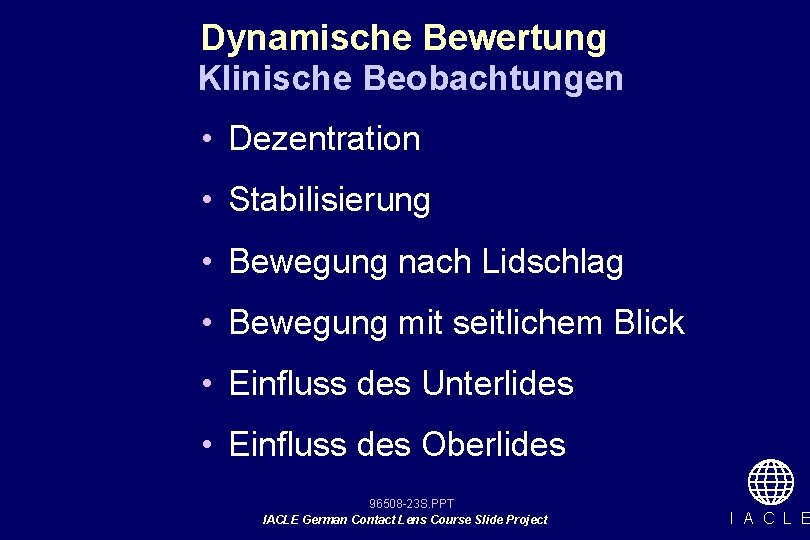 Dynamische Bewertung Klinische Beobachtungen • Dezentration • Stabilisierung • Bewegung nach Lidschlag • Bewegung