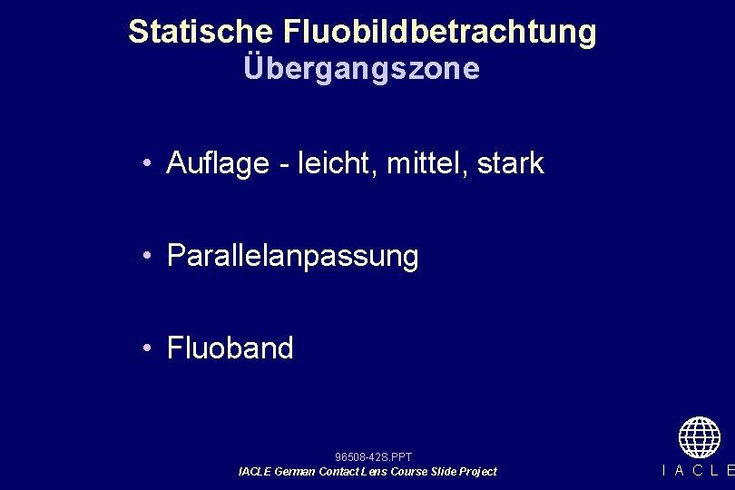 Statische Fluobildbetrachtung Übergangszone • Auflage - leicht, mittel, stark • Parallelanpassung • Fluoband 96508