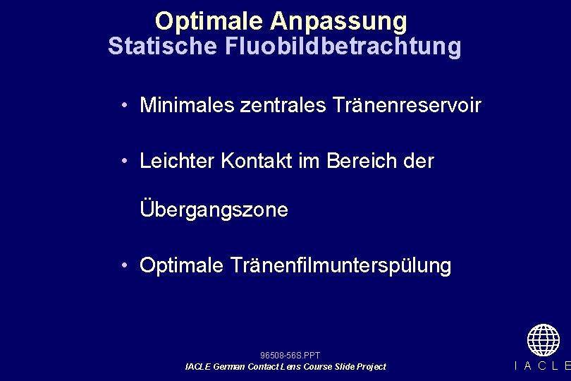 Optimale Anpassung Statische Fluobildbetrachtung • Minimales zentrales Tränenreservoir • Leichter Kontakt im Bereich der