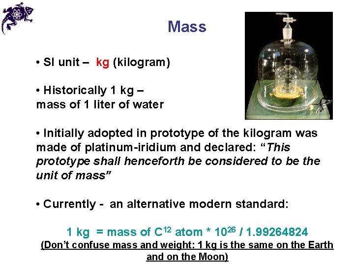 Mass • SI unit – kg (kilogram) • Historically 1 kg – mass of