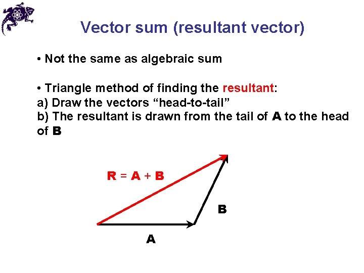 Vector sum (resultant vector) • Not the same as algebraic sum • Triangle method