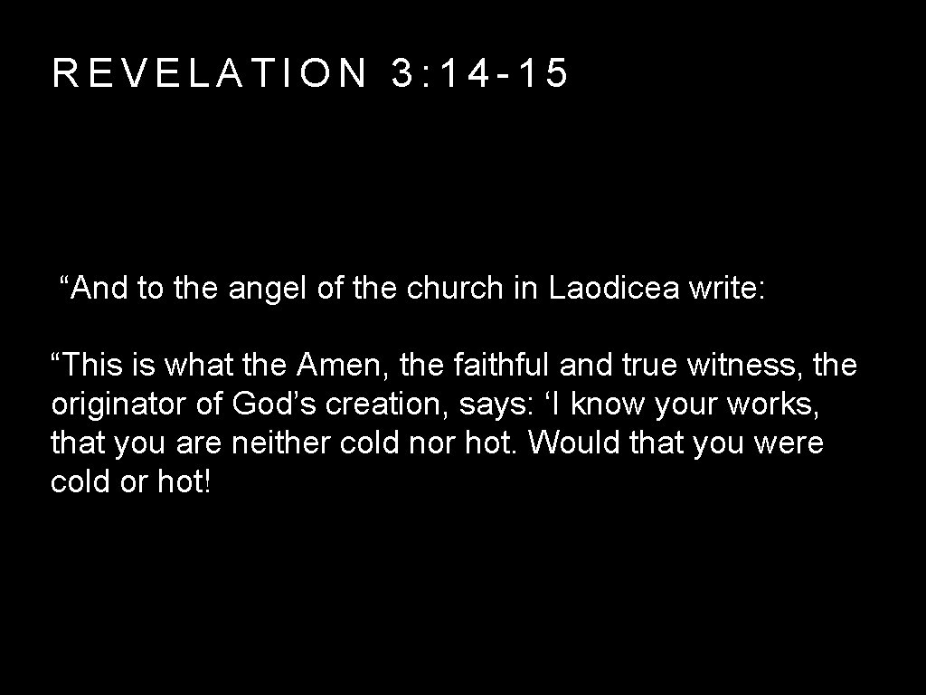"""REVELATION 3: 14 -15 """"And to the angel of the church in Laodicea write:"""