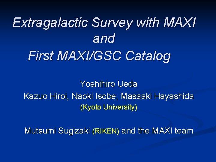 Extragalactic Survey with MAXI and First MAXI/GSC Catalog  Yoshihiro Ueda Kazuo Hiroi, Naoki Isobe,