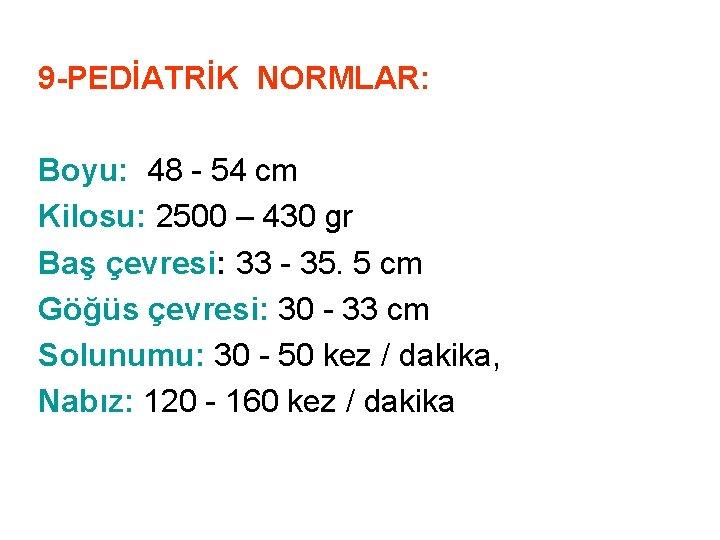 9 -PEDİATRİK NORMLAR: Boyu: 48 - 54 cm Kilosu: 2500 – 430 gr Baş
