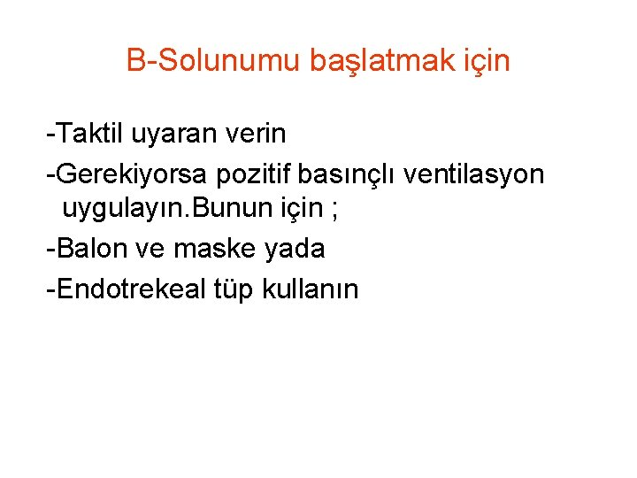 B-Solunumu başlatmak için -Taktil uyaran verin -Gerekiyorsa pozitif basınçlı ventilasyon uygulayın. Bunun için ;