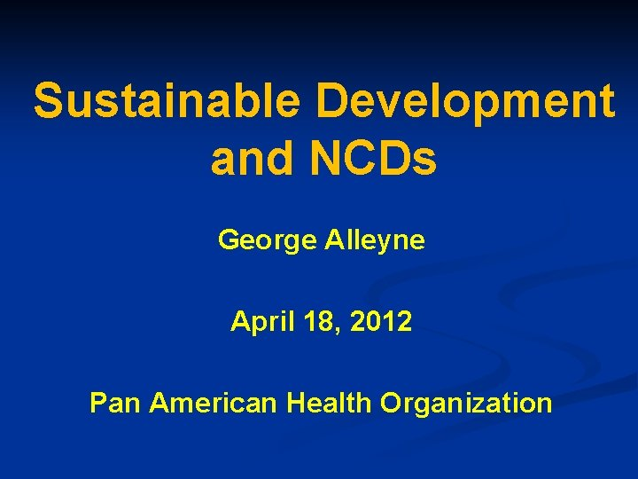 Sustainable Development and NCDs George Alleyne April 18, 2012 Pan American Health Organization