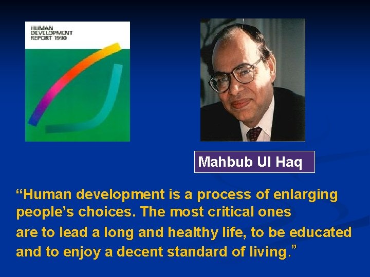"""Mahbub Ul Haq """"Human development is a process of enlarging people's choices. The most"""