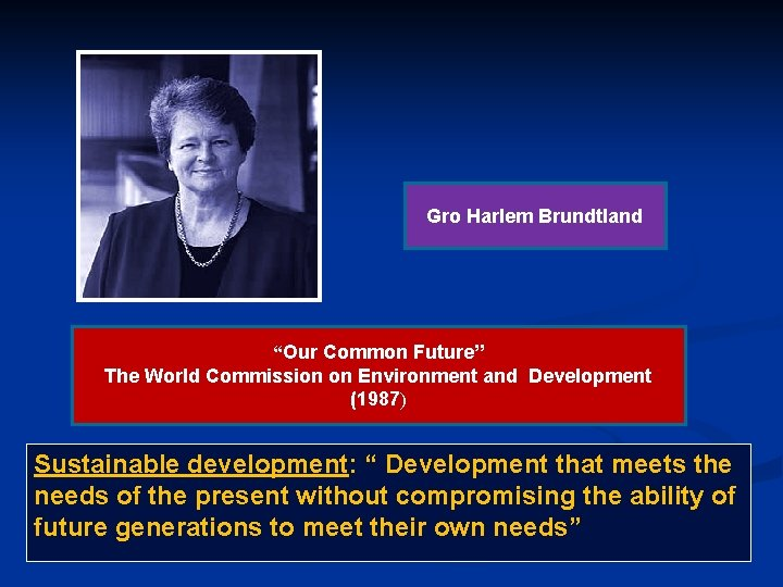 """Gro Harlem Brundtland """"Our Common Future"""" The World Commission on Environment and Development (1987)"""