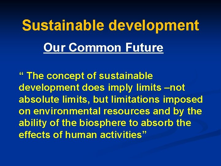 """Sustainable development Our Common Future """" The concept of sustainable development does imply limits"""