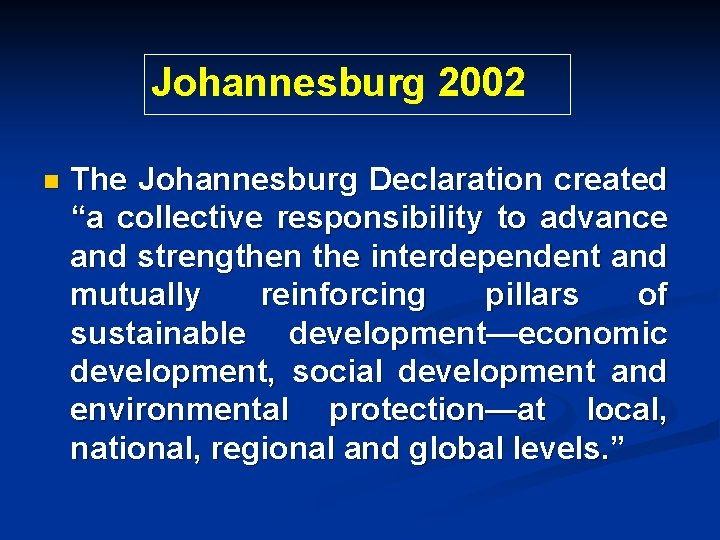 """Johannesburg 2002 n The Johannesburg Declaration created """"a collective responsibility to advance and strengthen"""