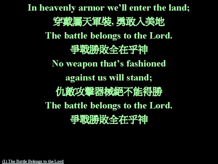 In heavenly armor we'll enter the land; 穿戴屬天軍裝, 勇敢入美地 The battle belongs to the