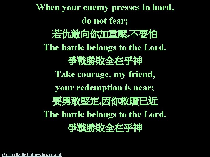 When your enemy presses in hard, do not fear; 若仇敵向你加重壓, 不要怕 The battle belongs