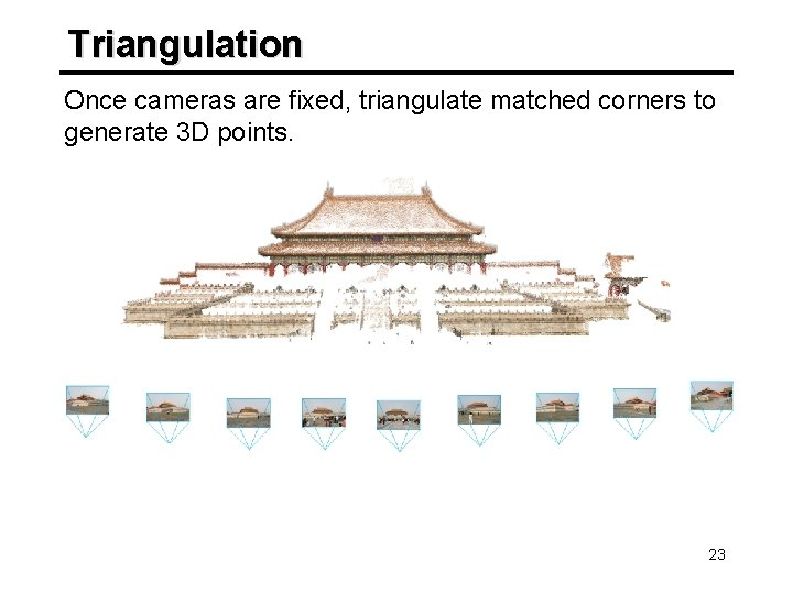 Triangulation Once cameras are fixed, triangulate matched corners to generate 3 D points. 23