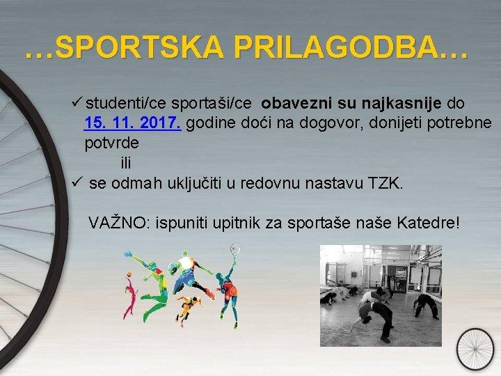 …SPORTSKA PRILAGODBA… ü studenti/ce sportaši/ce obavezni su najkasnije do 15. 11. 2017. godine doći