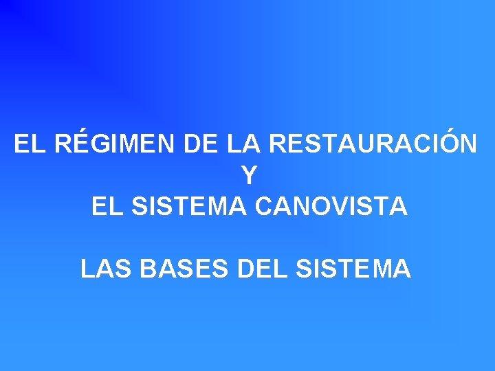 EL RÉGIMEN DE LA RESTAURACIÓN Y EL SISTEMA CANOVISTA LAS BASES DEL SISTEMA