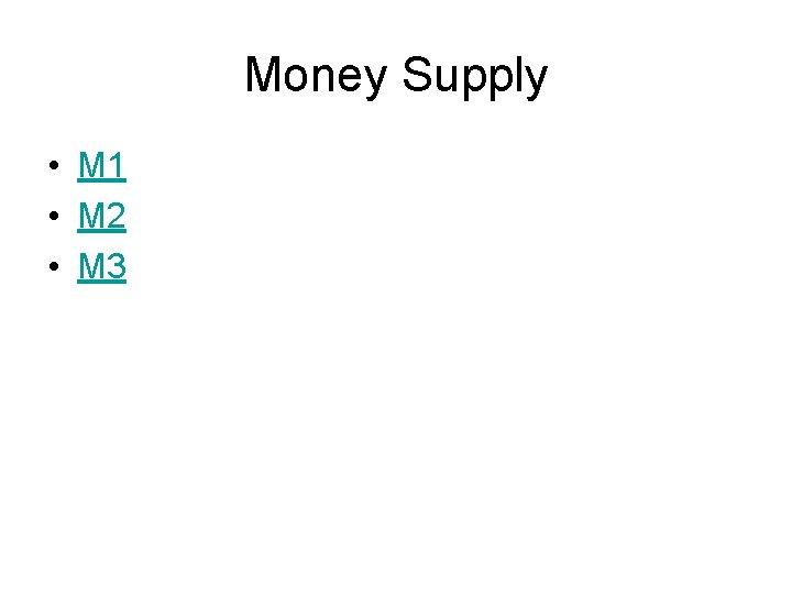 Money Supply • M 1 • M 2 • M 3