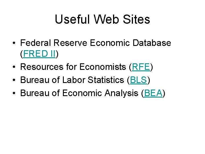 Useful Web Sites • Federal Reserve Economic Database (FRED II) • Resources for Economists