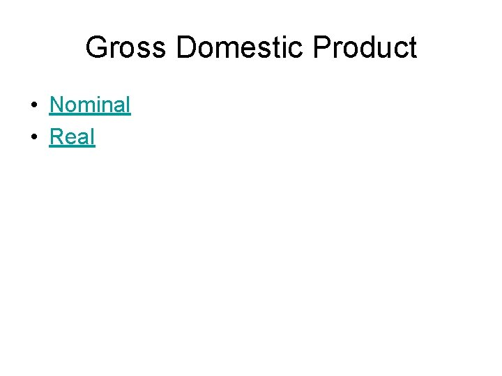 Gross Domestic Product • Nominal • Real