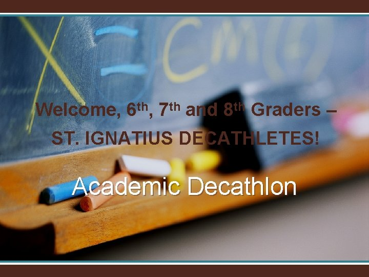 Welcome, 6 th, 7 th and 8 th Graders – ST. IGNATIUS DECATHLETES! Academic