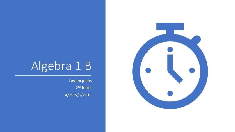 Algebra 1 B Lesson plans 2 nd block 4/29 -5/3/2019