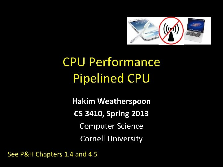 CPU Performance Pipelined CPU Hakim Weatherspoon CS 3410, Spring 2013 Computer Science Cornell University