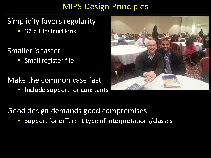 MIPS Design Principles Simplicity favors regularity • 32 bit instructions Smaller is faster •
