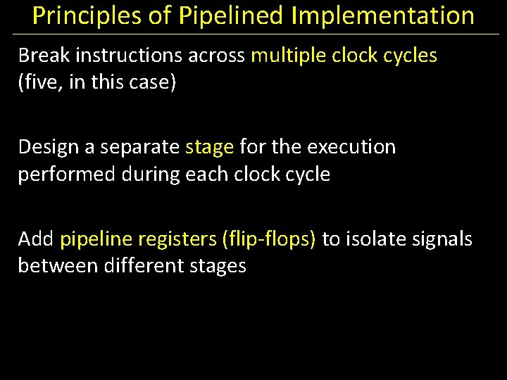 Principles of Pipelined Implementation Break instructions across multiple clock cycles (five, in this case)