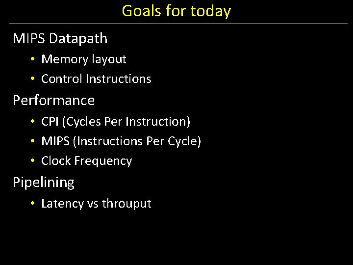 Goals for today MIPS Datapath • Memory layout • Control Instructions Performance • CPI