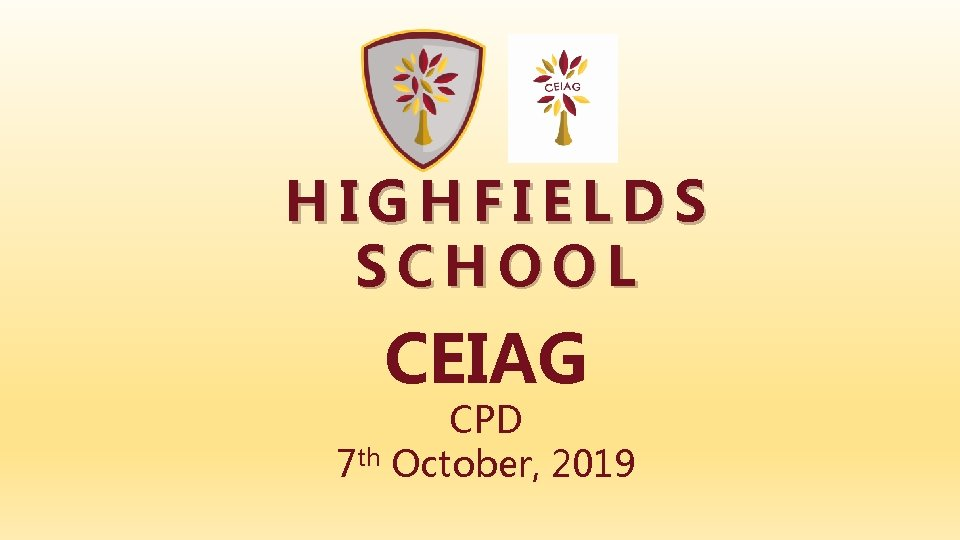 HIGHFIELDS SCHOOL CEIAG CPD 7 th October, 2019
