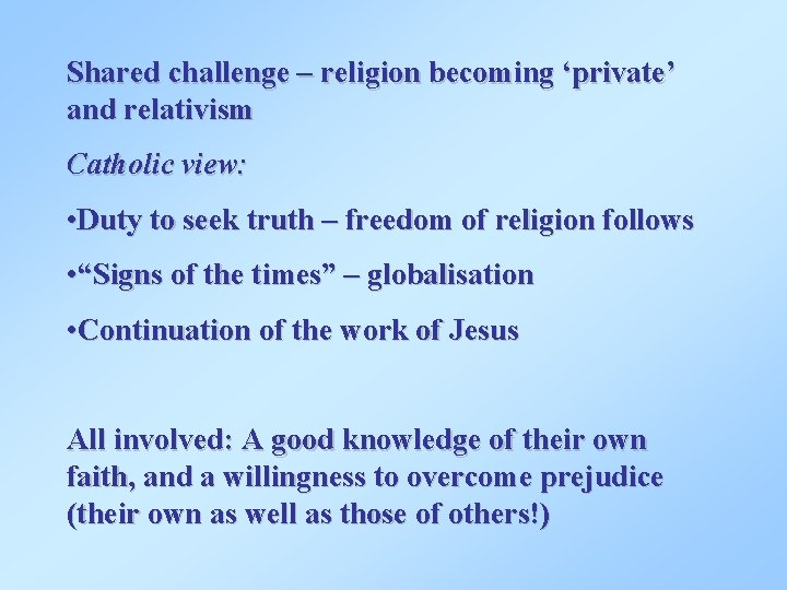 Shared challenge – religion becoming 'private' and relativism Catholic view: • Duty to seek