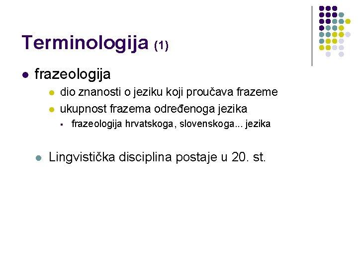 Terminologija (1) l frazeologija l l dio znanosti o jeziku koji proučava frazeme ukupnost